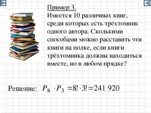 Пример 3. Имеется 10 различных книг, среди которых есть трёхтомник одного автора. Сколькими способами можно расставить эти книги на полке, если книги трёхтомника должны находиться вместе, но в любом прядке? Решение: