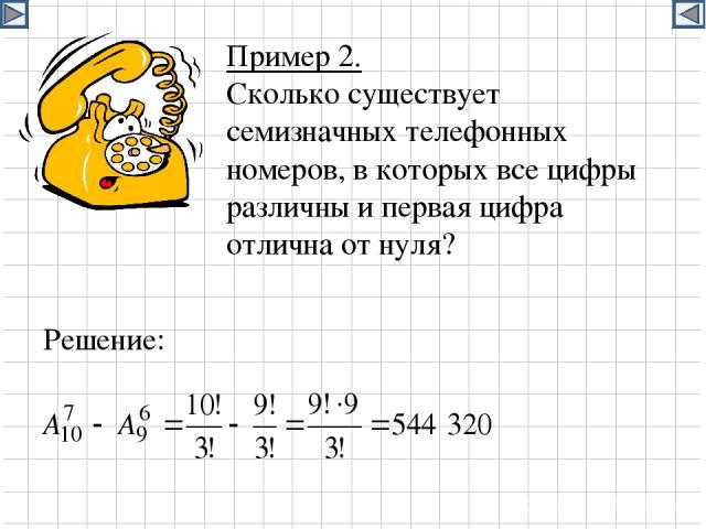 Пример 2. Сколько существует семизначных телефонных номеров, в которых все цифры различны и первая цифра отлична от нуля? Решение: