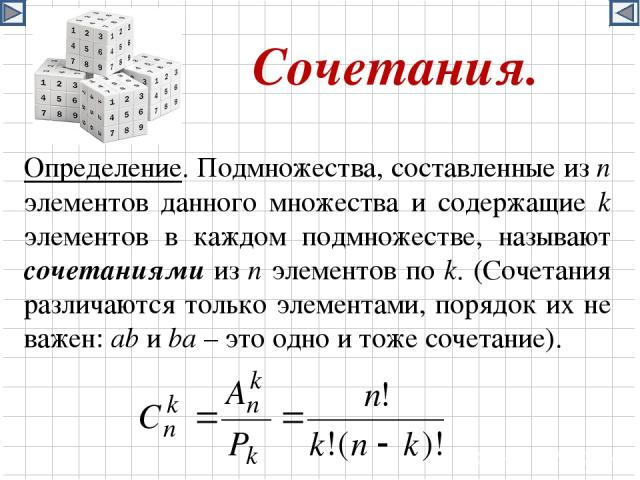 Сочетания. Определение. Подмножества, составленные из n элементов данного множества и содержащие k элементов в каждом подмножестве, называют сочетаниями из n элементов по k. (Сочетания различаются только элементами, порядок их не важен: ab и ba – эт…
