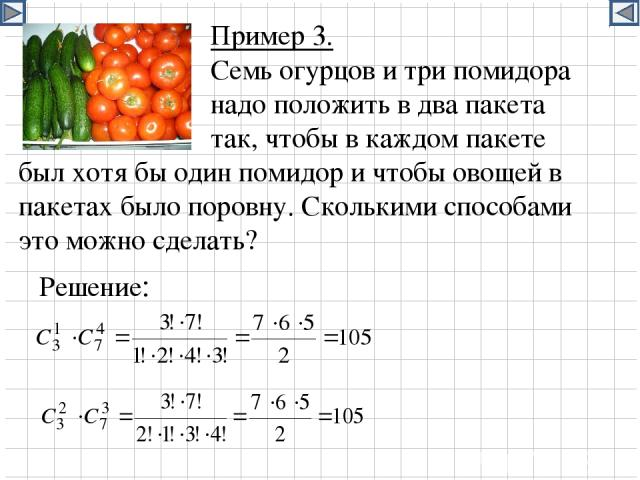 Пример 3. Семь огурцов и три помидора надо положить в два пакета так, чтобы в каждом пакете был хотя бы один помидор и чтобы овощей в пакетах было поровну. Сколькими способами это можно сделать? Решение:
