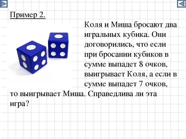 Пример 2. Коля и Миша бросают два игральных кубика. Они договорились, что если при бросании кубиков в сумме выпадет 8 очков, то выигрывает Коля, а если в сумме выпадет 7 очков, то выигрывает Миша. Справедлива ли эта игра?
