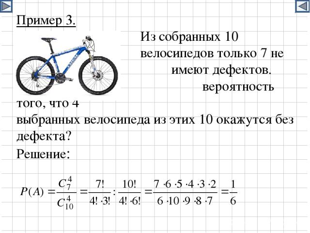 Пример 3. Из собранных 10 велосипедов только 7 не имеют дефектов. Какова вероятность того, что 4 выбранных велосипеда из этих 10 окажутся без дефекта? Решение:
