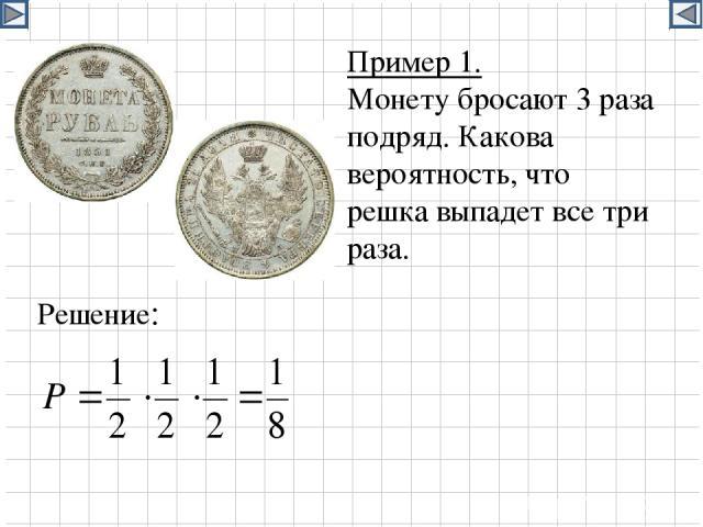 Пример 1. Монету бросают 3 раза подряд. Какова вероятность, что решка выпадет все три раза. Решение:
