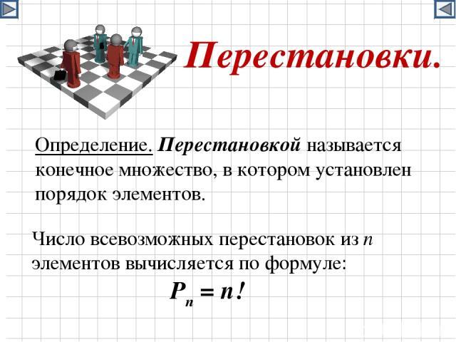 Перестановки. Определение. Перестановкой называется конечное множество, в котором установлен порядок элементов. Число всевозможных перестановок из n элементов вычисляется по формуле: Pn = n!