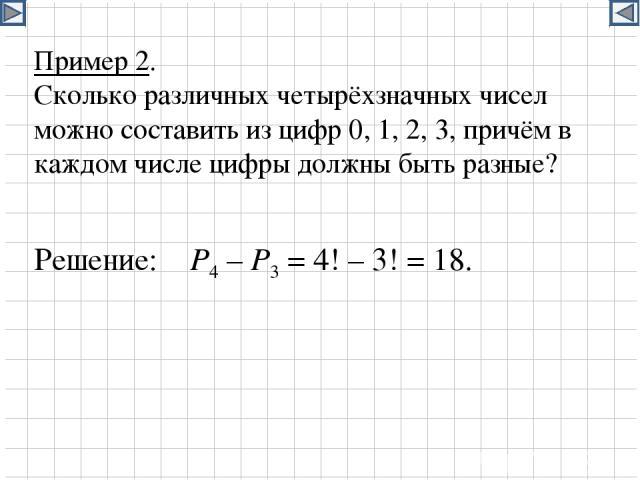 Пример 2. Сколько различных четырёхзначных чисел можно составить из цифр 0, 1, 2, 3, причём в каждом числе цифры должны быть разные? Решение: Р4 – Р3 = 4! – 3! = 18.