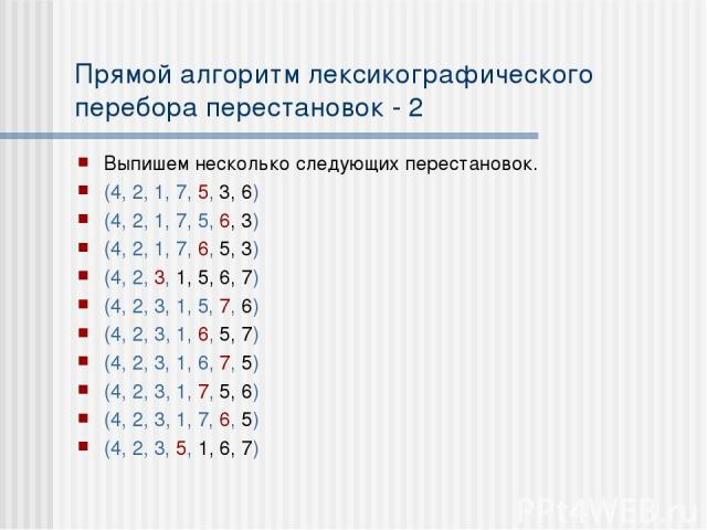 Прямой алгоритм лексикографического перебора перестановок - 2 Выпишем несколько следующих перестановок. (4, 2, 1, 7, 5, 3, 6) (4, 2, 1, 7, 5, 6, 3) (4, 2, 1, 7, 6, 5, 3) (4, 2, 3, 1, 5, 6, 7) (4, 2, 3, 1, 5, 7, 6) (4, 2, 3, 1, 6, 5, 7) (4, 2, 3, 1, …