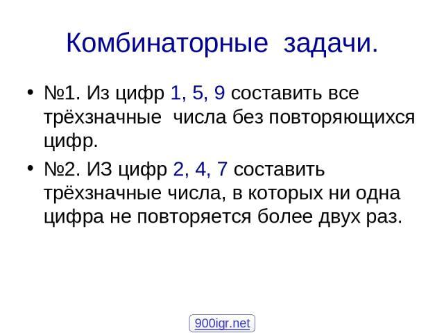 Комбинаторные задачи. №1. Из цифр 1, 5, 9 составить все трёхзначные числа без повторяющихся цифр. №2. ИЗ цифр 2, 4, 7 составить трёхзначные числа, в которых ни одна цифра не повторяется более двух раз. 900igr.net