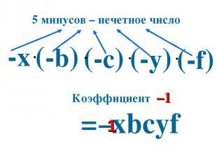 (-c) -х = хbcуf – (-b) (-у) (-f) Коэффициент –1 5 минусов – нечетное число 1