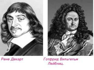 Рене Декарт Готфрид Вильгельм Лейбниц.