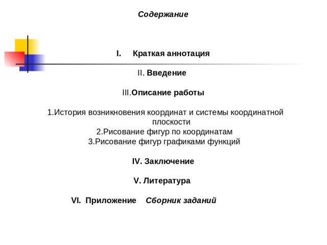 Содержание Краткая аннотация II. Введение III.Описание работы 1.История возникновения координат и системы координатной плоскости 2.Рисование фигур по координатам 3.Рисование фигур графиками функций IV. Заключение V. Литература VI. Приложение Сборник…