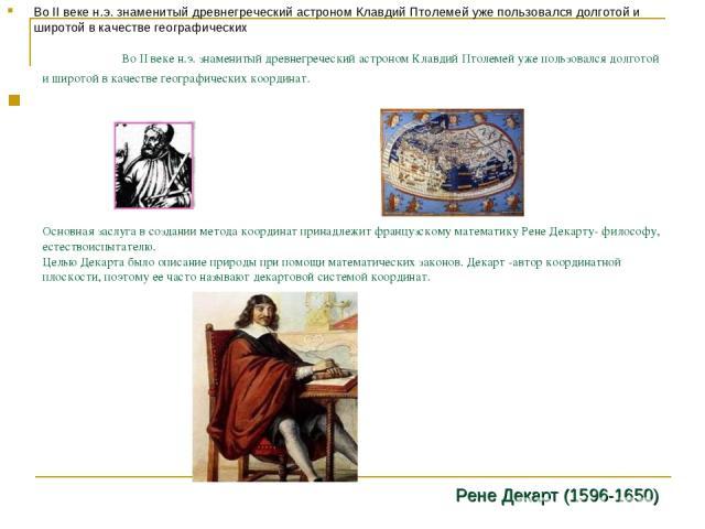 Во II веке н.э. знаменитый древнегреческий астроном Клавдий Птолемей уже пользовался долготой и широтой в качестве географических координат. Основная заслуга в создании метода координат принадлежит французскому математику Рене Декарту- философу, ест…