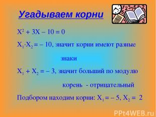 Х2 + 3Х – 10 = 0 Х1·Х2 = – 10, значит корни имеют разные знаки Х1 + Х2 = – 3, зн