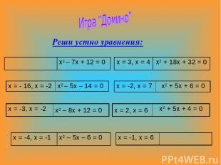 Реши устно уравнения: х2 – 7х + 12 = 0 х = 3, х = 4 х2 + 18х + 32 = 0 х = - 16,