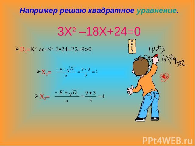 Например решаю квадратное уравнение. 3Х2 –18Х+24=0 D1=К2-ас=92-3•24=72=9>0 Х1= Х2=