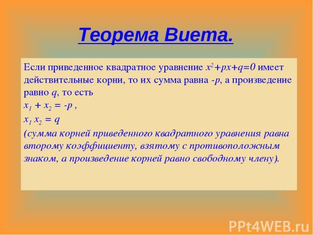 Теорема Виета. Если приведенное квадратное уравнение x2+px+q=0 имеет действительные корни, то их сумма равна -p, а произведение равно q, то есть x1 + x2 = -p , x1 x2 = q (сумма корней приведенного квадратного уравнения равна второму коэффициенту, вз…