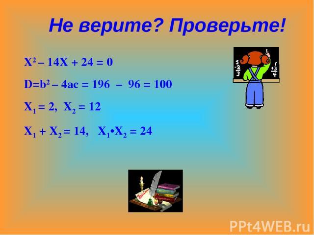 Х2 – 14Х + 24 = 0 D=b2 – 4ac = 196 – 96 = 100 X1 = 2, X2 = 12 X1 + X2 = 14, X1•X2 = 24 Не верите? Проверьте!