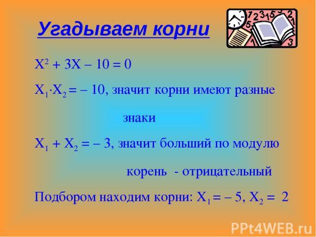 Х2 + 3Х – 10 = 0 Х1·Х2 = – 10, значит корни имеют разные знаки Х1 + Х2 = – 3, значит больший по модулю корень - отрицательный Подбором находим корни: Х1 = – 5, Х2 = 2 Угадываем корни