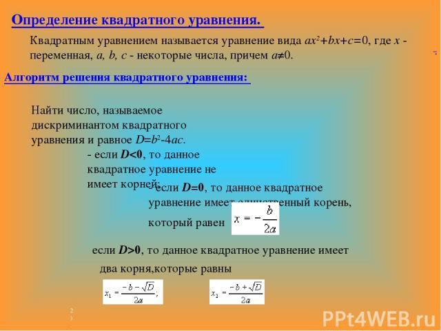 Определение квадратного уравнения. Квадратным уравнением называется уравнение вида ax2+bx+c=0, где x - переменная, a, b, c - некоторые числа, причем a≠0. . Алгоритм решения квадратного уравнения: если D>0, то данное квадратное уравнение имеет два ко…