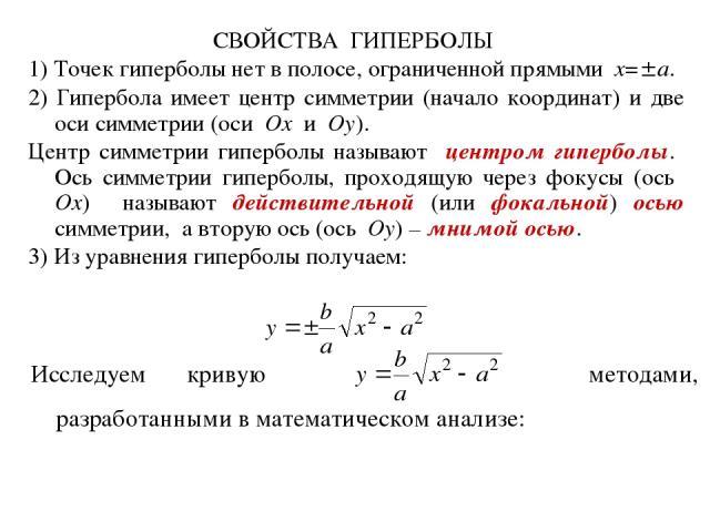 СВОЙСТВА ГИПЕРБОЛЫ 1) Точек гиперболы нет в полосе, ограниченной прямыми x= a. 2) Гипербола имеет центр симметрии (начало координат) и две оси симметрии (оси Ox и Oy). Центр симметрии гиперболы называют центром гиперболы. Ось симметрии гиперболы, пр…