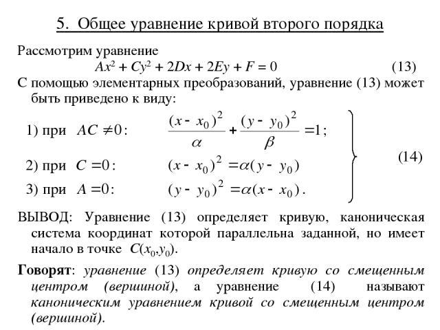 5. Общее уравнение кривой второго порядка Рассмотрим уравнение Ax2 + Cy2 + 2Dx + 2Ey + F = 0 (13) С помощью элементарных преобразований, уравнение (13) может быть приведено к виду: ВЫВОД: Уравнение (13) определяет кривую, каноническая система коорди…