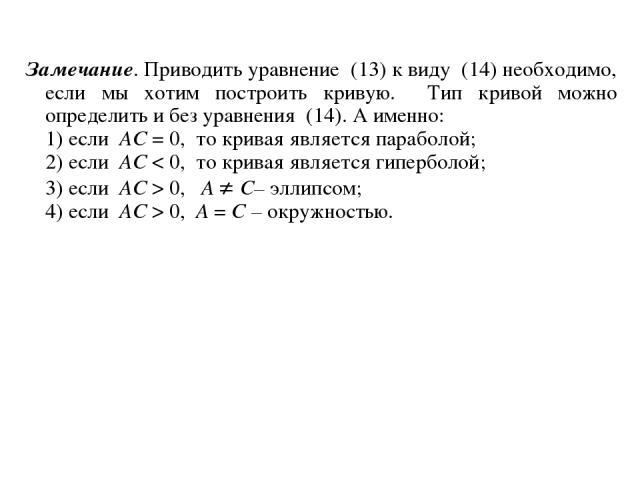 Замечание. Приводить уравнение (13) к виду (14) необходимо, если мы хотим построить кривую. Тип кривой можно определить и без уравнения (14). А именно: 1) если AC = 0, то кривая является параболой; 2) если AC < 0, то кривая является гиперболой; 3) е…