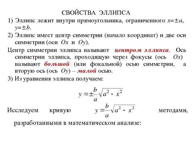 СВОЙСТВА ЭЛЛИПСА 1) Эллипс лежит внутри прямоугольника, ограниченного x= a, y= b. 2) Эллипс имеет центр симметрии (начало координат) и две оси симметрии (оси Ox и Oy). Центр симметрии эллипса называют центром эллипса. Ось симметрии эллипса, проходящ…