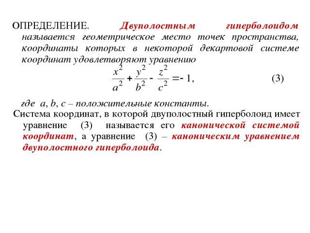 ОПРЕДЕЛЕНИЕ. Двуполостным гиперболоидом называется геометрическое место точек пространства, координаты которых в некоторой декартовой системе координат удовлетворяют уравнению где a, b, c – положительные константы. Система координат, в которой двупо…