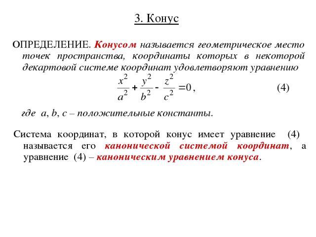 3. Конус ОПРЕДЕЛЕНИЕ. Конусом называется геометрическое место точек пространства, координаты которых в некоторой декартовой системе координат удовлетворяют уравнению где a, b, c – положительные константы. Система координат, в которой конус имеет ура…
