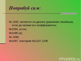 Попробуй сам: № 1092, является ли данное уравнение линейным, если да назови его