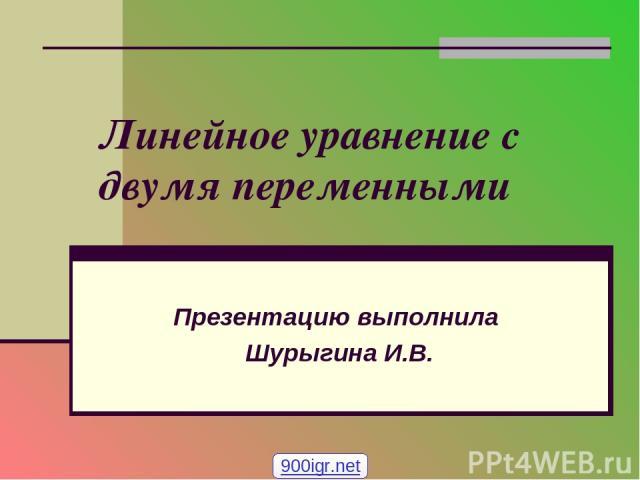 Линейное уравнение с двумя переменными Презентацию выполнила Шурыгина И.В. 900igr.net
