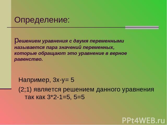 Определение: решением уравнения с двумя переменными называется пара значений переменных, которые обращают это уравнение в верное равенство. Например, 3х-у= 5 (2;1) является решением данного уравнения так как 3*2-1=5, 5=5