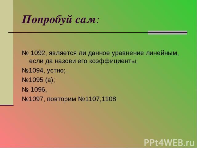 Попробуй сам: № 1092, является ли данное уравнение линейным, если да назови его коэффициенты; №1094, устно; №1095 (а); № 1096, №1097, повторим №1107,1108