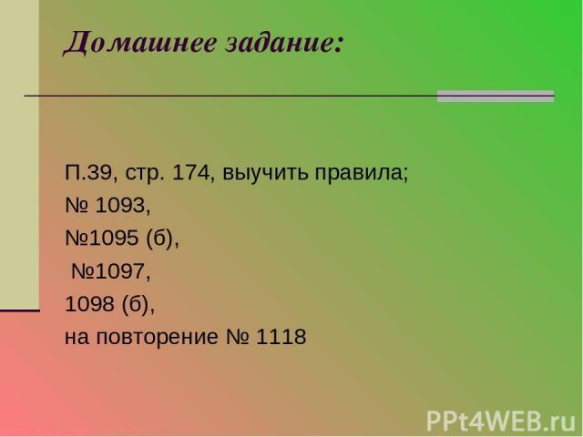 Домашнее задание: П.39, стр. 174, выучить правила; № 1093, №1095 (б), №1097, 1098 (б), на повторение № 1118