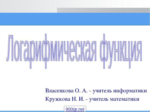 Власенкова О. А. - учитель информатики Кружкова Н. И. - учитель математики 900igr.net