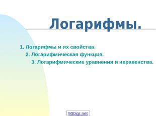 1. Логарифмы и их свойства. 2. Логарифмическая функция. 3. Логарифмические уравн