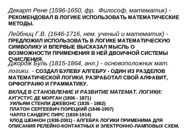 Декарт Рене (1596-1650, фр. Философ, математик) - РЕКОМЕНДОВАЛ В ЛОГИКЕ ИСПОЛЬЗОВАТЬ МАТЕМАТИЧЕСКИЕ МЕТОДЫ. Лейбниц Г.В. (1646-1716, нем. ученый и математик) - ПРЕДЛОЖИЛ ИСПОЛЬЗОВАТЬ В ЛОГИКЕ МАТЕМАТИЧЕСКУЮ СИМВОЛИКУ И ВПЕРВЫЕ ВЫСКАЗАЛ МЫСЛЬ О ВОЗМО…