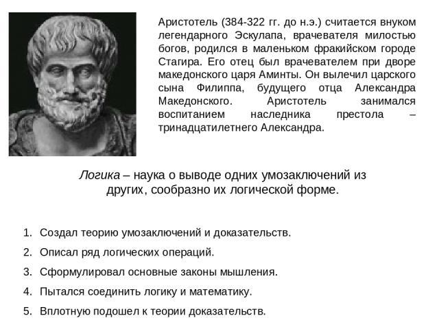 Аристотель (384-322 гг. до н.э.) считается внуком легендарного Эскулапа, врачевателя милостью богов, родился в маленьком фракийском городе Стагира. Его отец был врачевателем при дворе македонского царя Аминты. Он вылечил царского сына Филиппа, будущ…