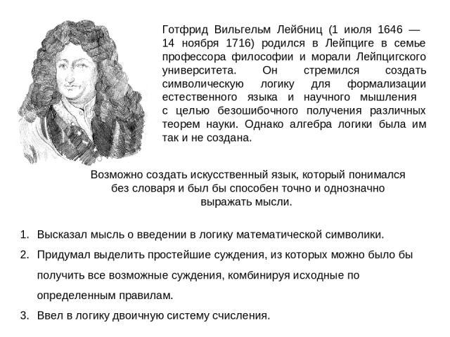 Готфрид Вильгельм Лейбниц (1 июля 1646 — 14 ноября 1716) родился в Лейпциге в семье профессора философии и морали Лейпцигского университета. Он стремился создать символическую логику для формализации естественного языка и научного мышления с целью б…