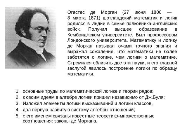 Огастес де Морган (27 июня 1806 — 8 марта 1871) шотландский математик и логик родился в Индии в семье полковника английских войск. Получил высшее образование в Кембриджском университете. Был профессором Лондонского университета. Математику и логику …