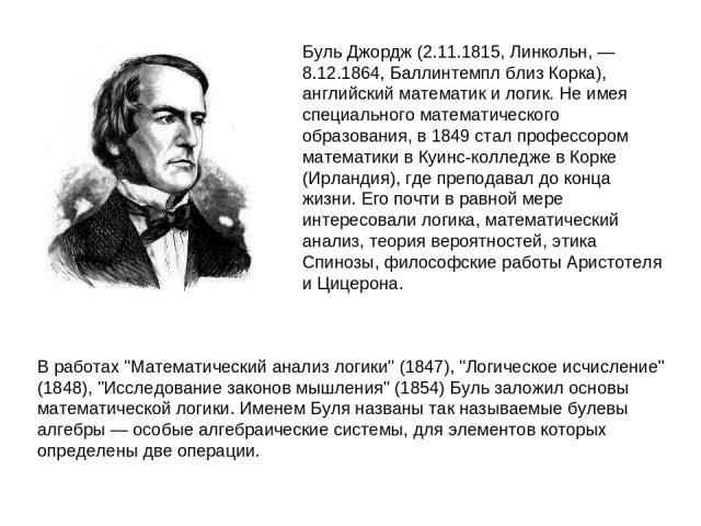 БульДжордж (2.11.1815, Линкольн, — 8.12.1864, Баллинтемпл близ Корка), английский математик и логик. Не имея специального математического образования, в 1849 стал профессором математики в Куинс-колледже в Корке (Ирландия), где преподавал до конца ж…