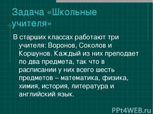 Задача «Школьные учителя» В старших классах работают три учителя: Воронов, Сокол