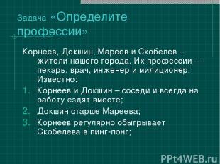Задача «Определите профессии» Корнеев, Докшин, Мареев и Скобелев – жители нашего