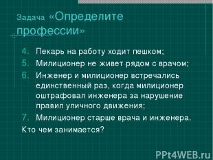Задача «Определите профессии» Пекарь на работу ходит пешком; Милиционер не живет