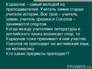 Коршунов – самый молодой из преподавателей. Учитель химии старше учителя истории