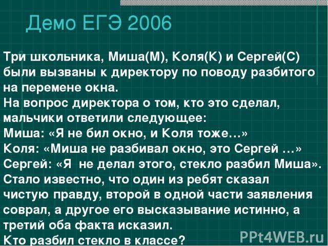 Демо ЕГЭ 2006 Три школьника, Миша(М), Коля(К) и Сергей(С) были вызваны к директору по поводу разбитого на перемене окна. На вопрос директора о том, кто это сделал, мальчики ответили следующее: Миша: «Я не бил окно, и Коля тоже…» Коля: «Миша не разби…