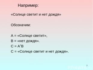 * Например: «Солнце светит и нет дождя» Обозначим: А = «Солнце светит», В = «нет