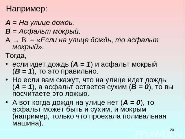 * Например: А = На улице дождь. В = Асфальт мокрый. A → B = «Если на улице дождь, то асфальт мокрый». Тогда, если идет дождь (А = 1) и асфальт мокрый (В = 1), то это правильно. Но если вам скажут, что на улице идет дождь (А = 1), а асфальт остается …