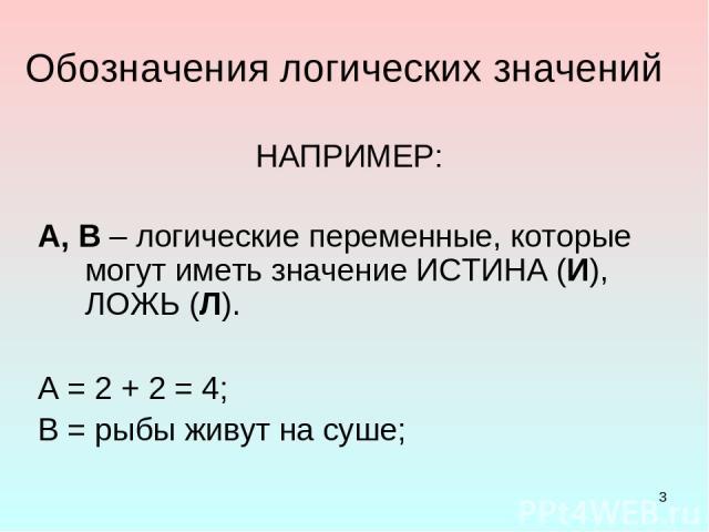 * Обозначения логических значений А, В – логические переменные, которые могут иметь значение ИСТИНА (И), ЛОЖЬ (Л). А = 2 + 2 = 4; В = рыбы живут на суше; НАПРИМЕР: