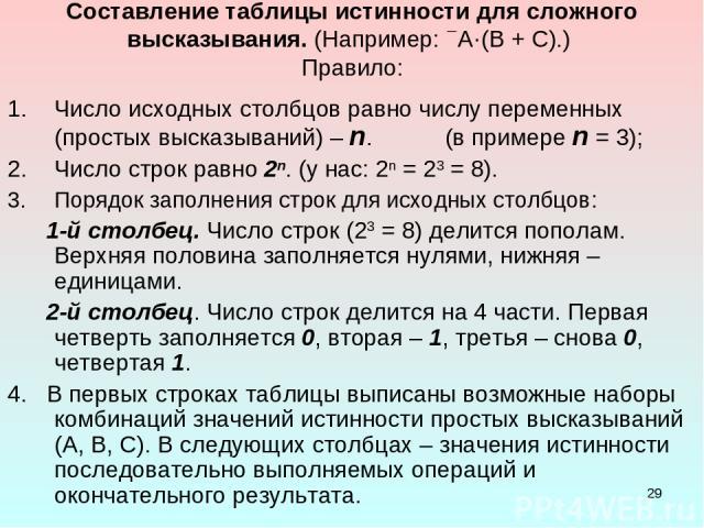 * Составление таблицы истинности для сложного высказывания. (Например: А·(В + С).) Правило: Число исходных столбцов равно числу переменных (простых высказываний) – n. (в примере n = 3); Число строк равно 2n. (у нас: 2n = 23 = 8). Порядок заполнения …