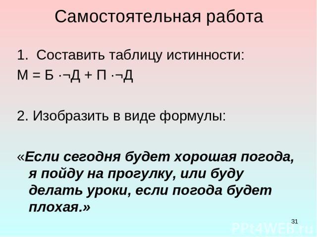 * Самостоятельная работа 1. Составить таблицу истинности: М = Б ·¬Д + П ·¬Д 2. Изобразить в виде формулы: «Если сегодня будет хорошая погода, я пойду на прогулку, или буду делать уроки, если погода будет плохая.»